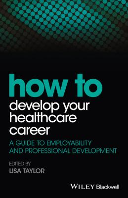 Taylor L (2016) How to develop your healthcare career: a guide to employability and professional development, Chichester: Wiley Blackwell.