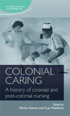Sweet H & Hawkins S (2015) (editors) Colonial Caring: A History of Colonial and Post-Colonial Nursing. Manchester: Manchester University Press.