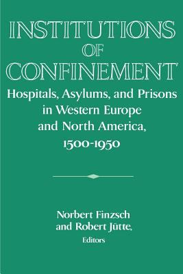 Institutions of Confinement Hospitals, Asylums and Prisons in Western Europe and North America, 1500-1950