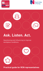 Royal College of Nursing (2015) Ask. Listen. Act. Questioning and influencing to improve workplace conditions. London: RCN.